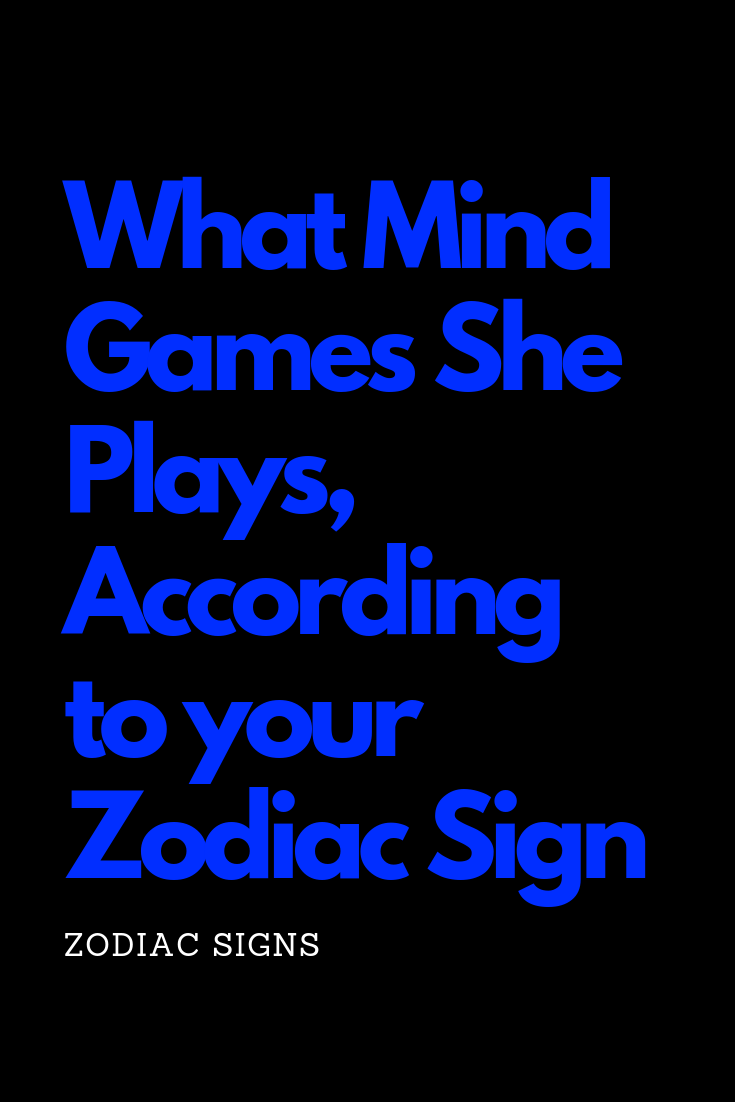 What Mind Games She Plays, According to your Zodiac Sign – The