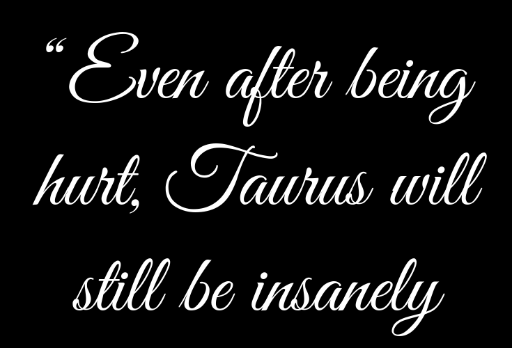 Even after being hurt, Taurus will still be insanely loyal
