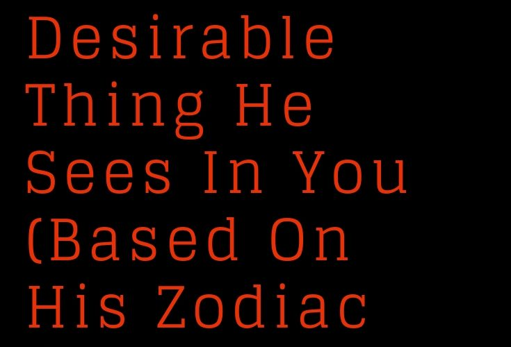 The Most Desirable Thing He Sees In You (Based On His Zodiac Sign