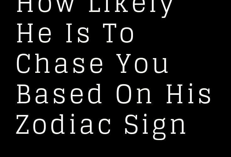 How Likely He Is To Chase You Based On His Zodiac Sign – The Thought