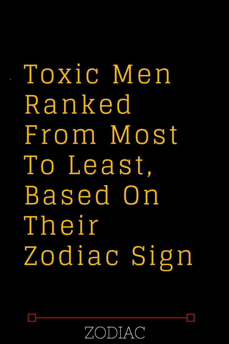 Toxic Men Ranked From Most To Least, Based On Their Zodiac Sign