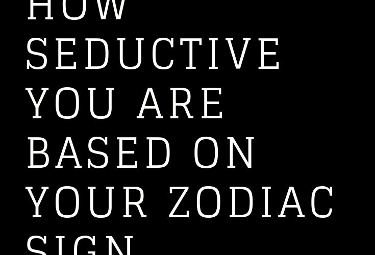 HOW SEDUCTIVE YOU ARE BASED ON YOUR ZODIAC SIGN – The Thought Catalogs