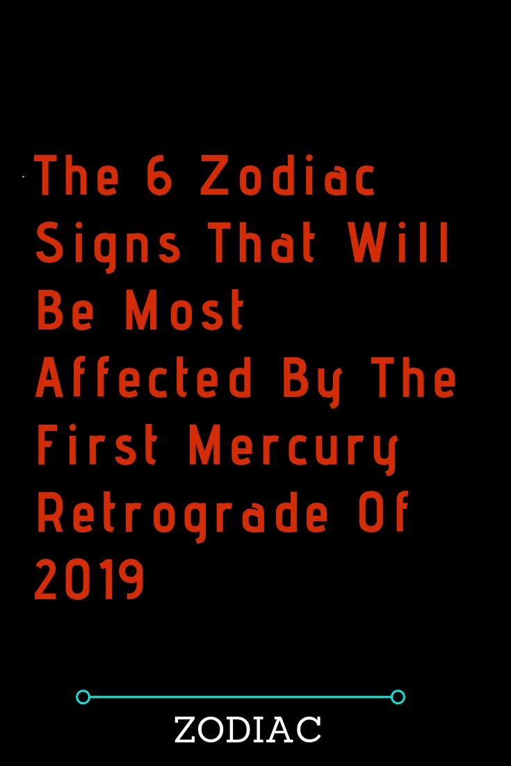 The 6 Zodiac Signs That Will Be Most Affected By The First Mercury