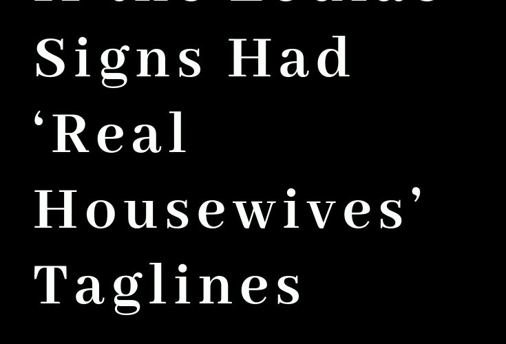 If the Zodiac Signs Had 'Real Housewives' Taglines – The