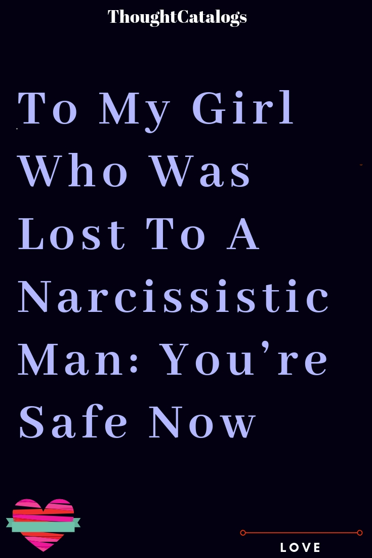 To My Girl Who Was Lost To A Narcissistic Man: You're Safe