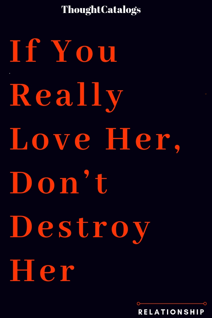 If You Really Love Her, Don't Destroy Her – The Thought Catalogs