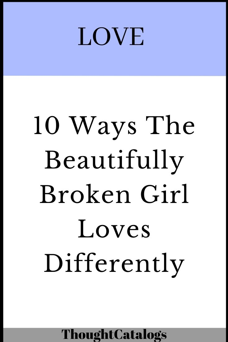10 Ways The Beautifully Broken Girl Loves Differently The Thought Catalogs